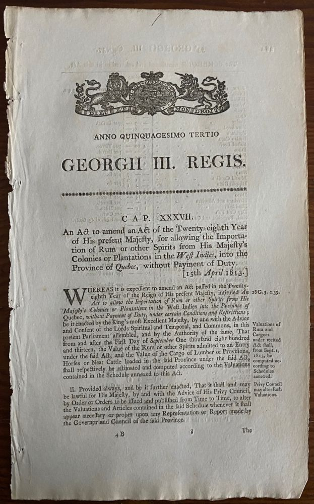 An act to amend and Act for allowing the Importation of Rum or other Spirits from His Majesty's Colonies or Plantations in the West Indies, into the Province of Quebec, without Payment of Duty. Georgii IV. Regis. 1813. BRITISH GOVERNMENT - Act of Parliament.