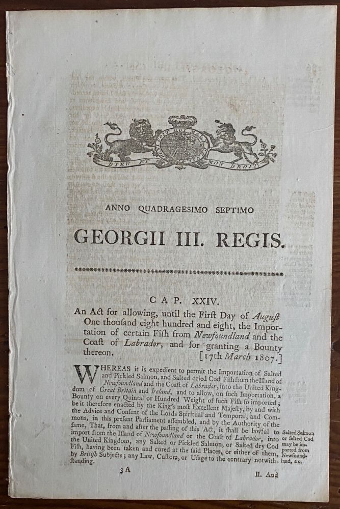 An act for allowing, until the First Day of August One thousand eight hundred and eight, the Importation of certain Fish from Newfoundland and the Coast of Labrador, and for granting a Bounty thereon. Georgii IV. Regis. 1807. BRITISH GOVERNMENT - Act of Parliament.