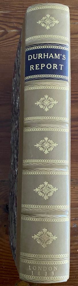 Report on the Affairs of British North America from the Earl of Durham. Folio. 1st edition, [bound with] the 5 Appendices A to E inclusive [Lord Durham Report]. Lord John George Lambton Earl of Durham DURHAM, Charles BULLER, Edward Gibbon WAKEFIELD, Chief Secretary.