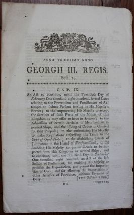 An act to continue.... several Laws relating to the Prevention and Punishment of attempts to seduce Persons serving in His Majesty's Forces; to the empowering His Majesty to accept the Services of such Parts of the Militia, of this Kingdom as may offer to serve in Ireland....to make Regulations respecting the Trade to the Cape of Good Hope; to the establishing Courts of Judicature in the Island of Newfoundland.... Georgii IV. Regis. 1799. BRITISH GOVERNMENT - Act of Parliament.